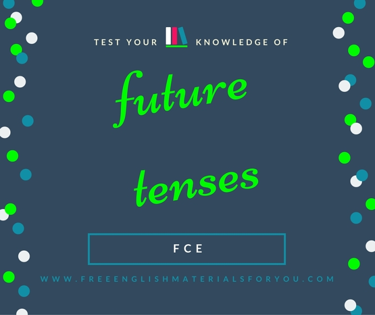 Test your knowledge of future tenses for First Certificate English Cambridge Test - Free English Materials For You